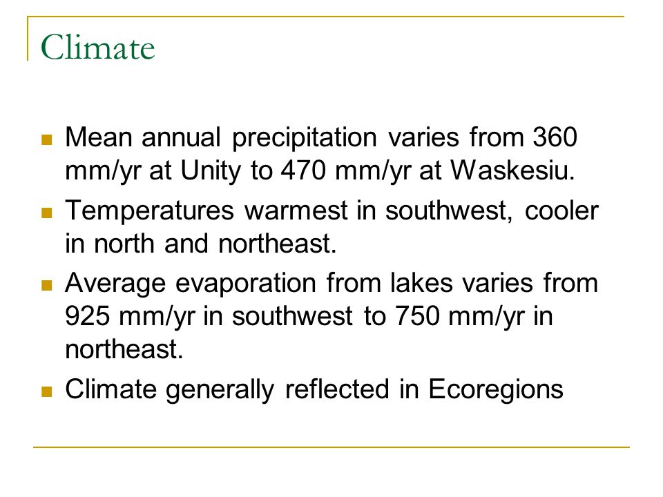 Climate Mean annual precipitation varies from 360 mm/yr at Unity to 470 mm/yr at Waskesiu.