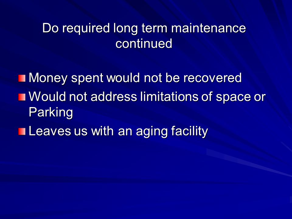 Do required long term maintenance continued Money spent would not be recovered Would not address limitations of space or Parking Leaves us with an aging facility