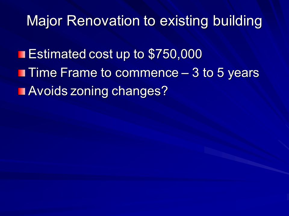 Major Renovation to existing building Estimated cost up to $750,000 Time Frame to commence – 3 to 5 years Avoids zoning changes