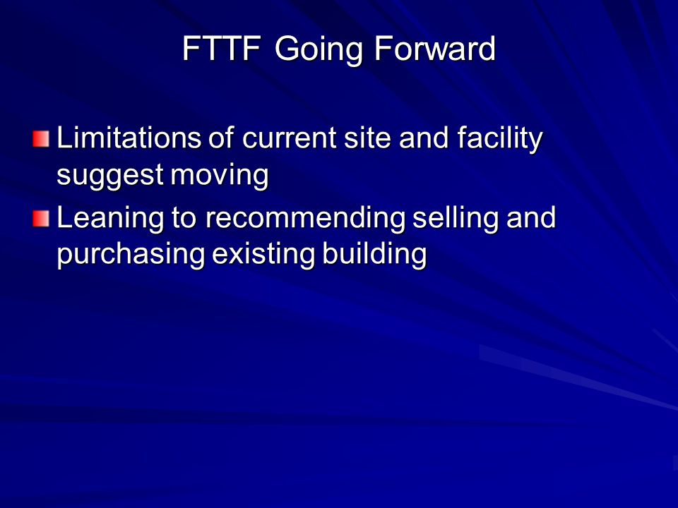 FTTF Going Forward Limitations of current site and facility suggest moving Leaning to recommending selling and purchasing existing building