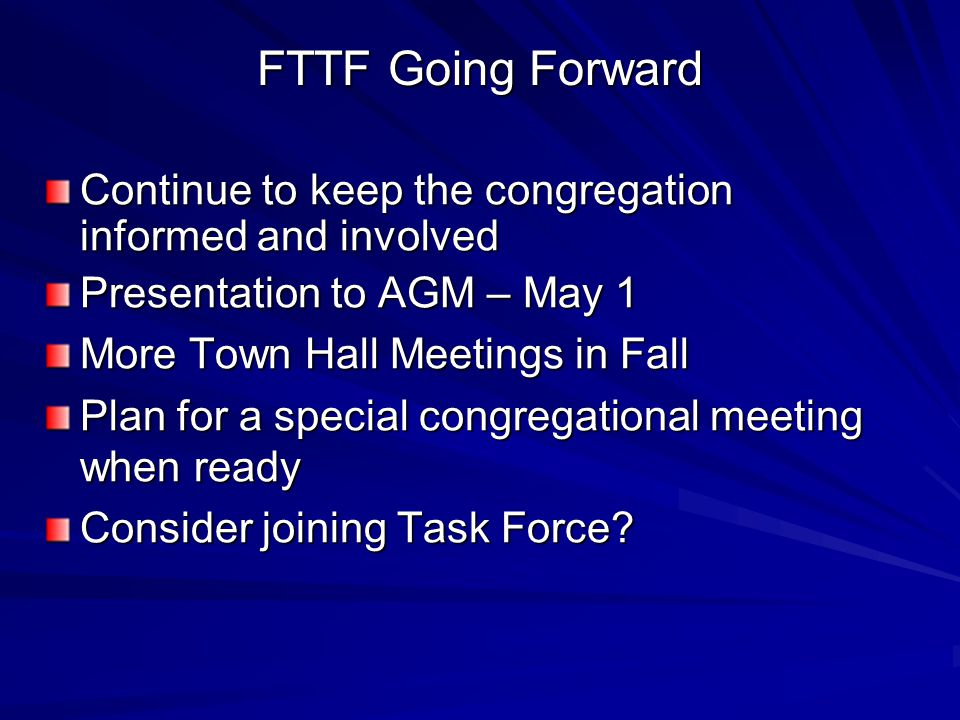 FTTF Going Forward Continue to keep the congregation informed and involved Presentation to AGM – May 1 More Town Hall Meetings in Fall Plan for a special congregational meeting when ready Consider joining Task Force