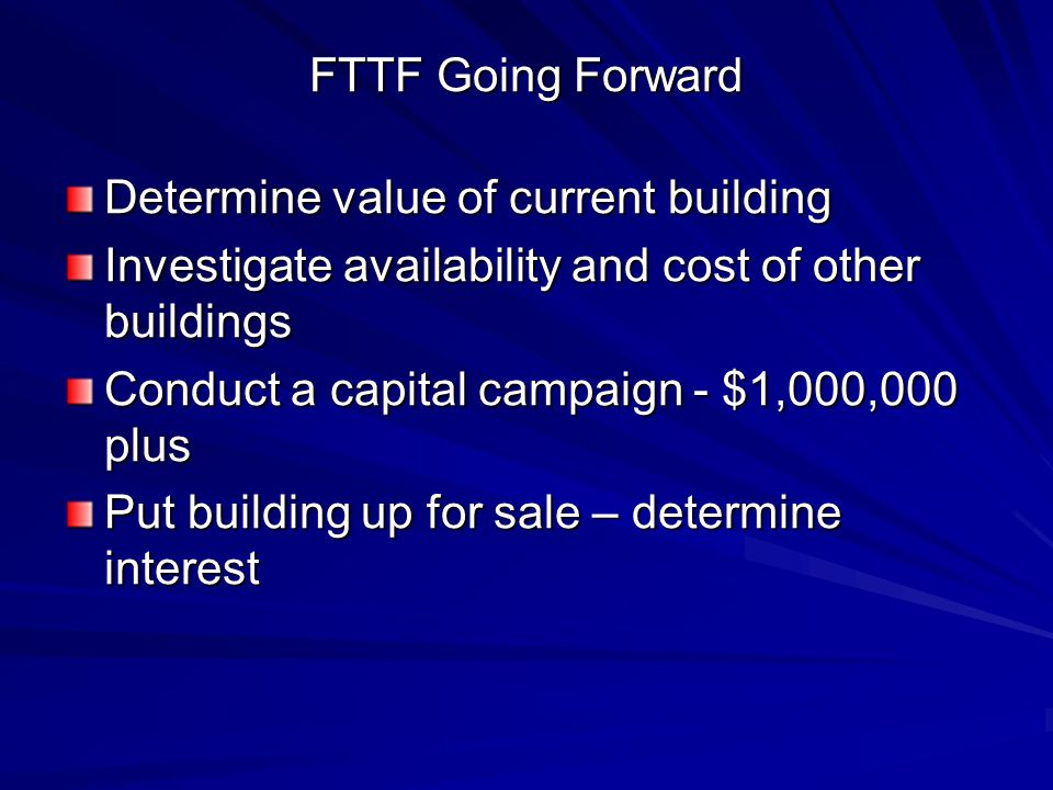 FTTF Going Forward Determine value of current building Investigate availability and cost of other buildings Conduct a capital campaign - $1,000,000 plus Put building up for sale – determine interest