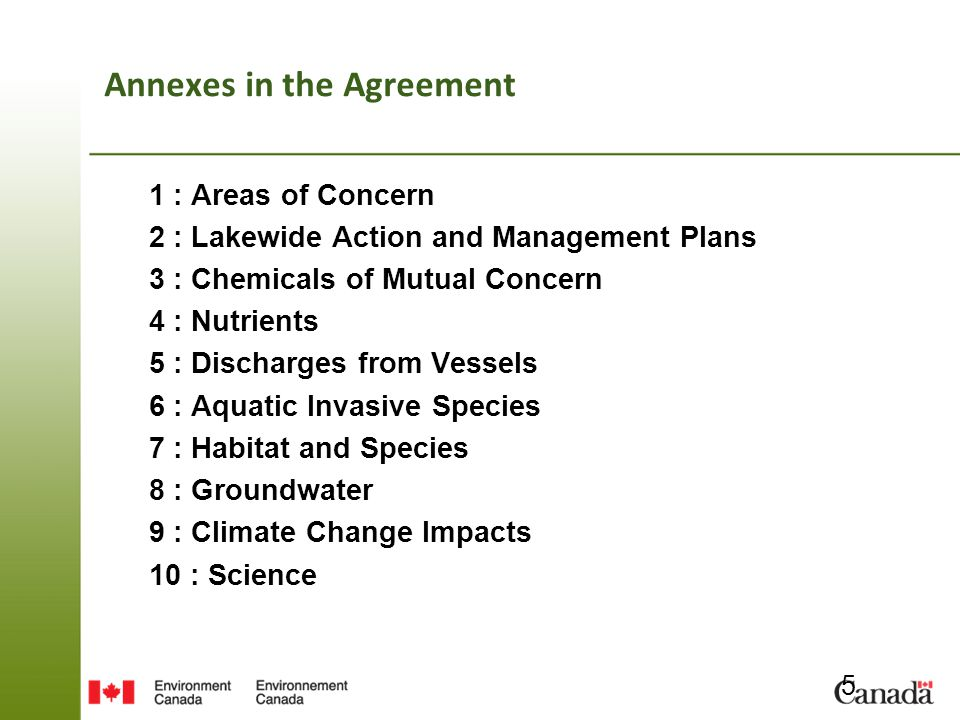 Annexes in the Agreement 1 : Areas of Concern 2 : Lakewide Action and Management Plans 3 : Chemicals of Mutual Concern 4 : Nutrients 5 : Discharges from Vessels 6 : Aquatic Invasive Species 7 : Habitat and Species 8 : Groundwater 9 : Climate Change Impacts 10 : Science 5