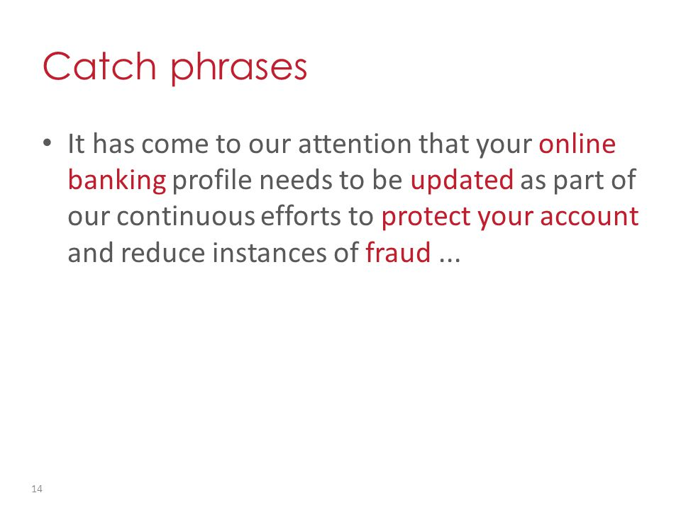 Catch phrases It has come to our attention that your online banking profile needs to be updated as part of our continuous efforts to protect your account and reduce instances of fraud...