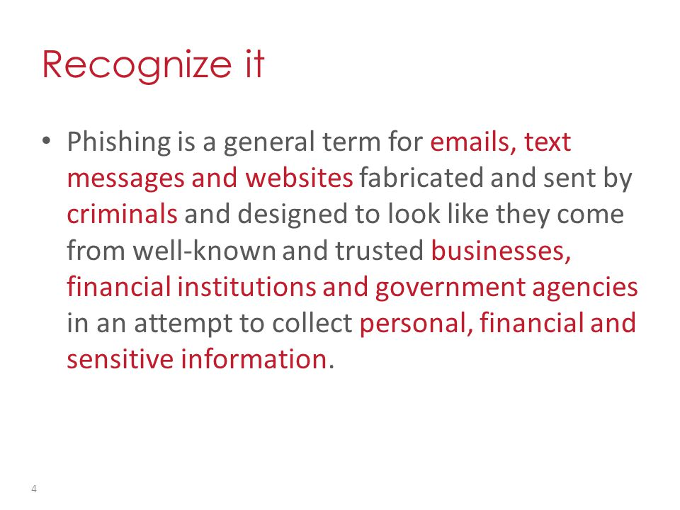 Phishing is a general term for emails, text messages and websites fabricated and sent by criminals and designed to look like they come from well-known and trusted businesses, financial institutions and government agencies in an attempt to collect personal, financial and sensitive information.