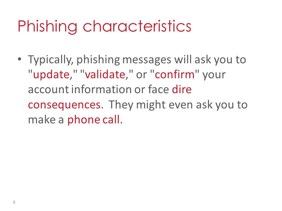 Typically, phishing messages will ask you to update, validate, or confirm your account information or face dire consequences.