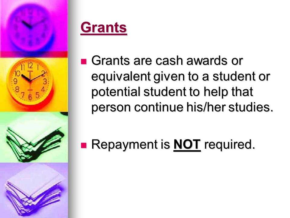 Grants Grants are cash awards or equivalent given to a student or potential student to help that person continue his/her studies. Grants are cash awar