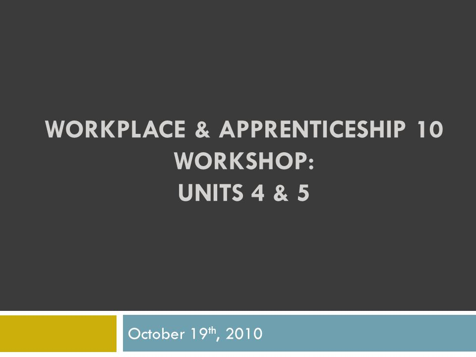 WORKPLACE & APPRENTICESHIP 10 WORKSHOP: UNITS 4 & 5 October 19 th, 2010