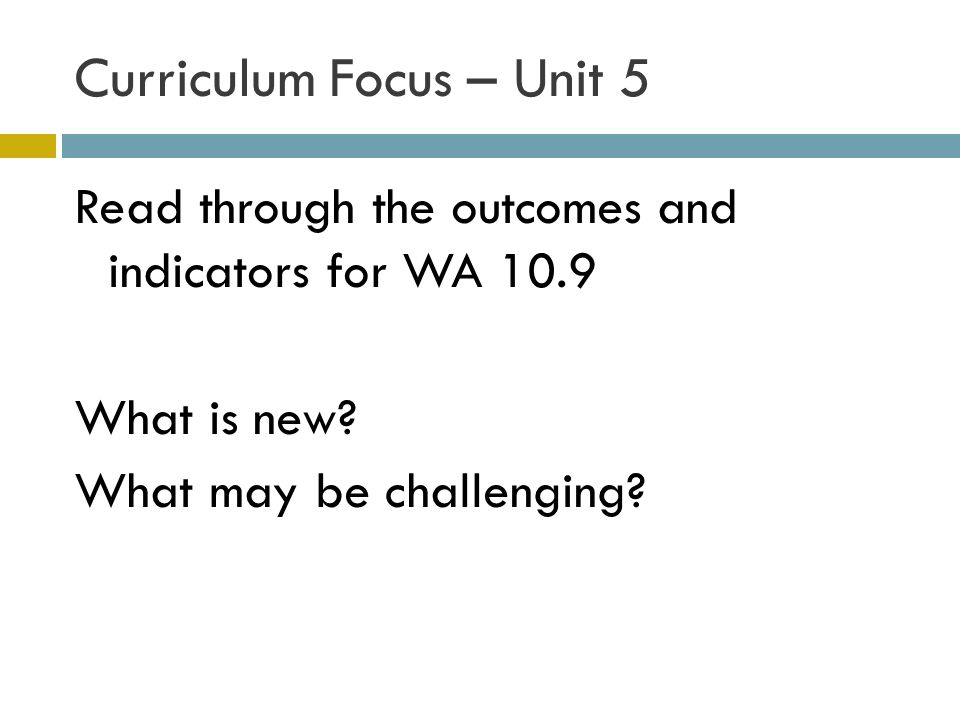 Curriculum Focus – Unit 5 Read through the outcomes and indicators for WA 10.9 What is new? What may be challenging?