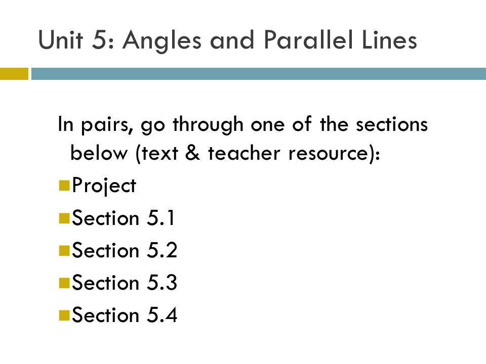 Unit 5: Angles and Parallel Lines In pairs, go through one of the sections below (text & teacher resource): Project Section 5.1 Section 5.2 Section 5.