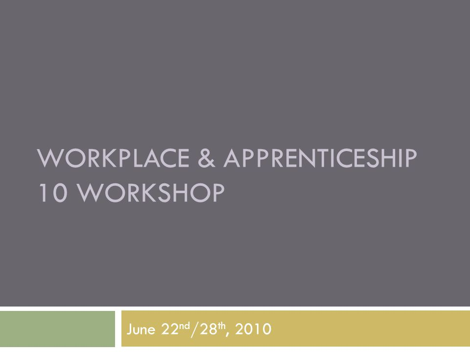 WORKPLACE & APPRENTICESHIP 10 WORKSHOP June 22 nd /28 th, 2010