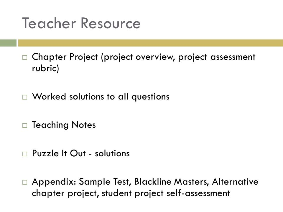 Teacher Resource  Chapter Project (project overview, project assessment rubric)  Worked solutions to all questions  Teaching Notes  Puzzle It Out - solutions  Appendix: Sample Test, Blackline Masters, Alternative chapter project, student project self-assessment