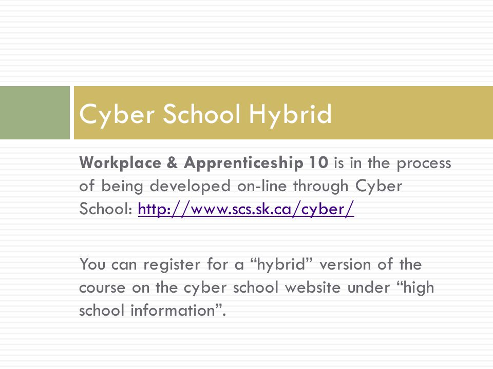 Workplace & Apprenticeship 10 is in the process of being developed on-line through Cyber School:   You can register for a hybrid version of the course on the cyber school website under high school information .