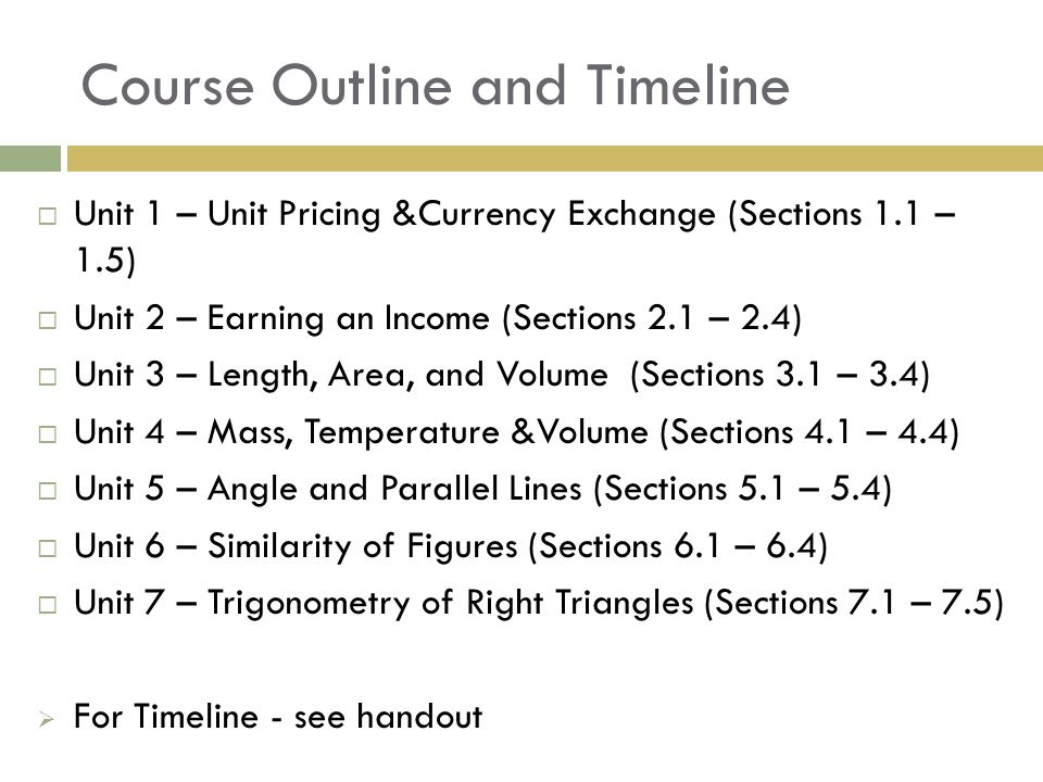 Course Outline and Timeline  Unit 1 – Unit Pricing &Currency Exchange (Sections 1.1 – 1.5)  Unit 2 – Earning an Income (Sections 2.1 – 2.4)  Unit 3 – Length, Area, and Volume (Sections 3.1 – 3.4)  Unit 4 – Mass, Temperature &Volume (Sections 4.1 – 4.4)  Unit 5 – Angle and Parallel Lines (Sections 5.1 – 5.4)  Unit 6 – Similarity of Figures (Sections 6.1 – 6.4)  Unit 7 – Trigonometry of Right Triangles (Sections 7.1 – 7.5)  For Timeline - see handout