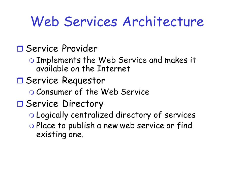 Web Services Architecture r Service Provider m Implements the Web Service and makes it available on the Internet r Service Requestor m Consumer of the