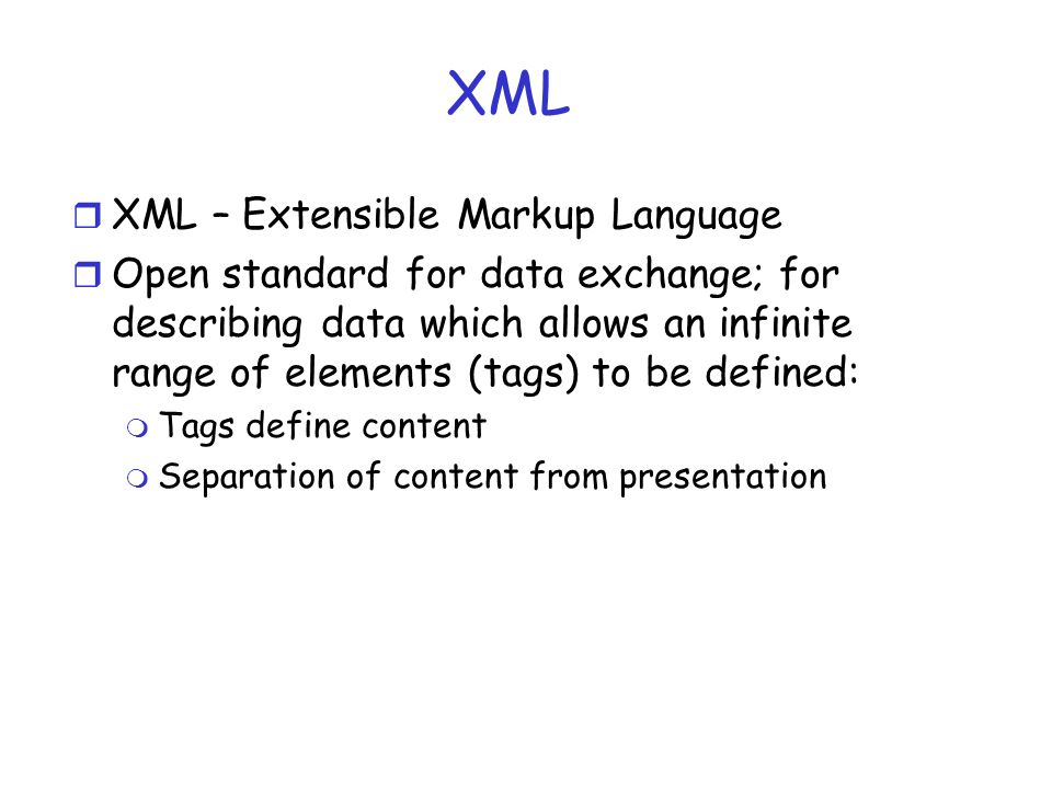 XML r XML – Extensible Markup Language r Open standard for data exchange; for describing data which allows an infinite range of elements (tags) to be