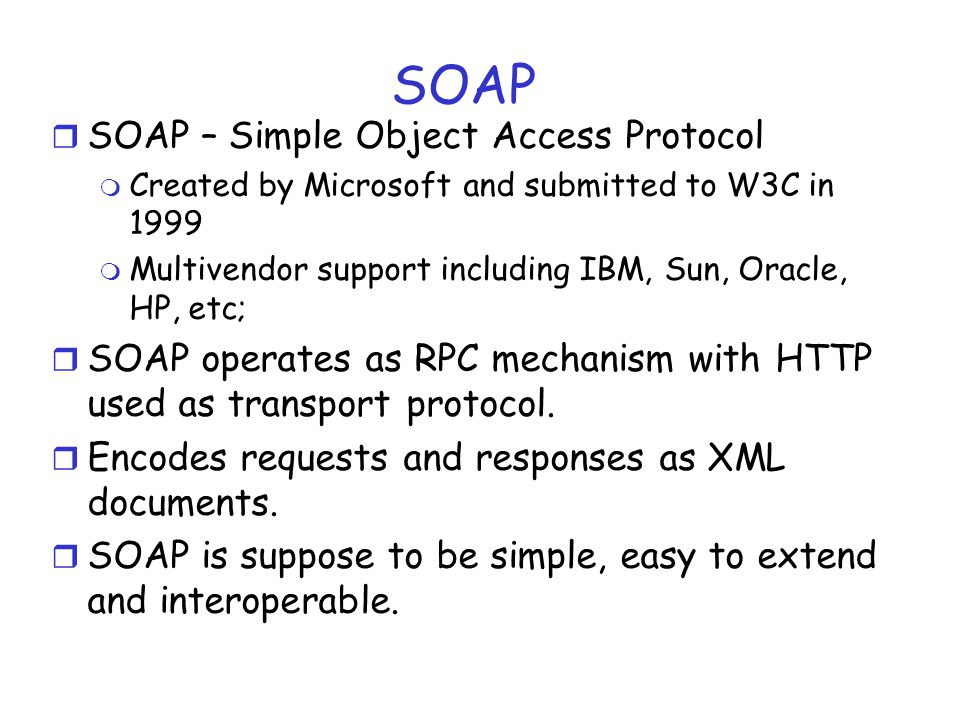 SOAP r SOAP – Simple Object Access Protocol m Created by Microsoft and submitted to W3C in 1999 m Multivendor support including IBM, Sun, Oracle, HP,