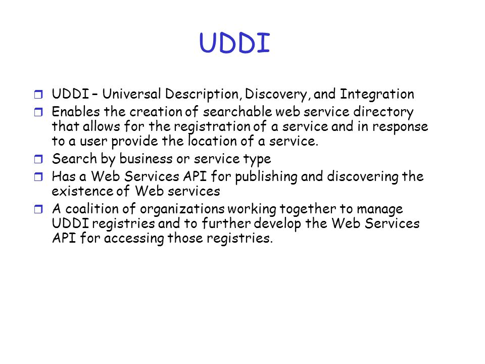 UDDI r UDDI – Universal Description, Discovery, and Integration r Enables the creation of searchable web service directory that allows for the registr