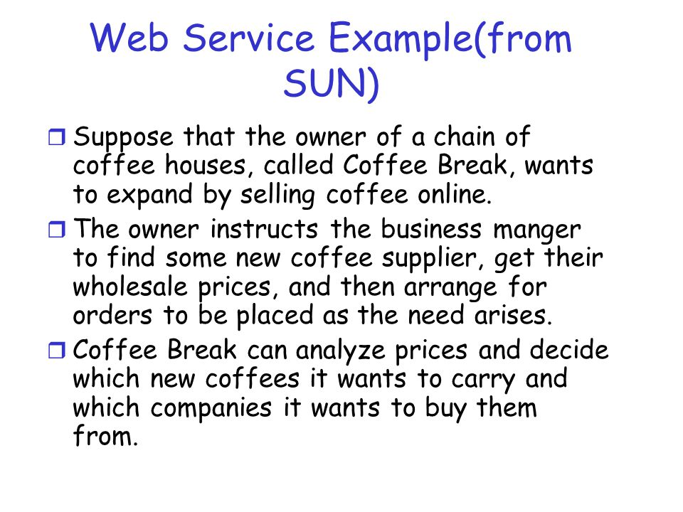 Web Service Example(from SUN) r Suppose that the owner of a chain of coffee houses, called Coffee Break, wants to expand by selling coffee online. r T