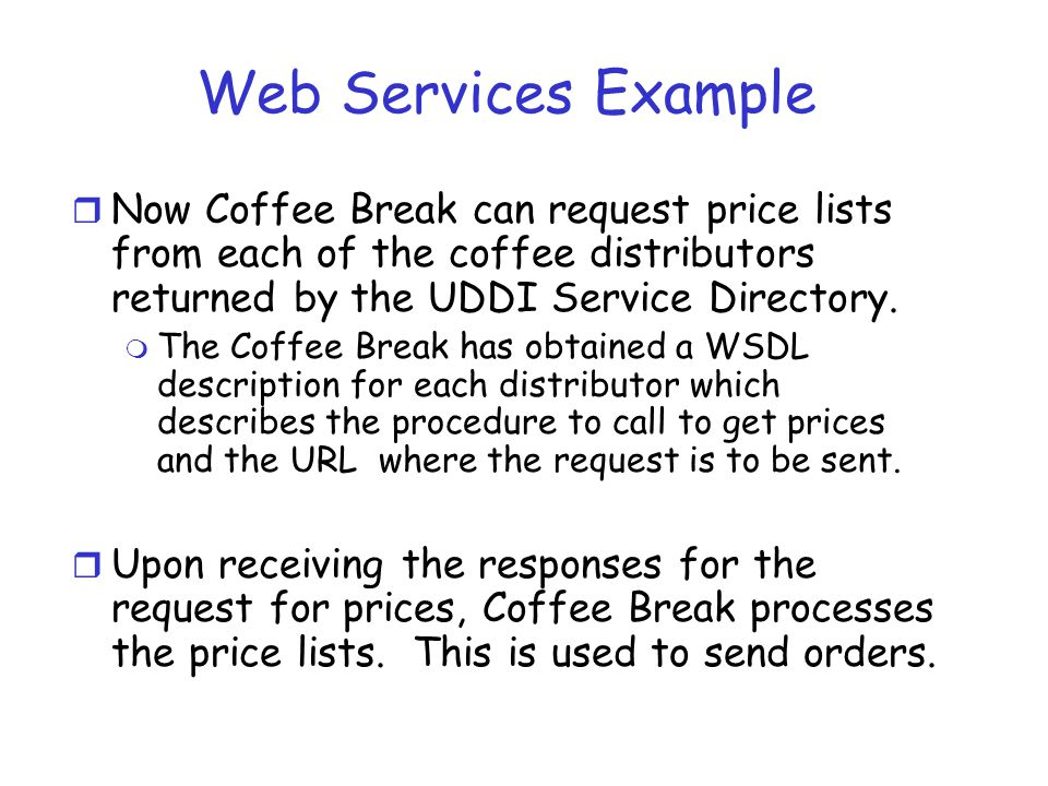 Web Services Example r Now Coffee Break can request price lists from each of the coffee distributors returned by the UDDI Service Directory. m The Cof