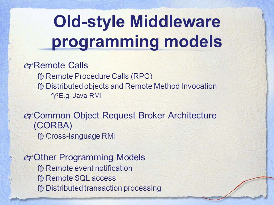 Old-style Middleware programming models  Remote Calls  Remote Procedure Calls (RPC)  Distributed objects and Remote Method Invocation  E.g.