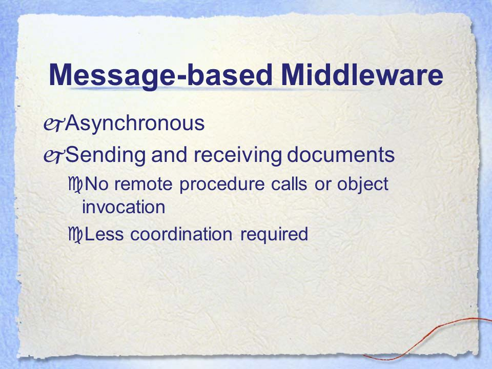 Message-based Middleware  Asynchronous  Sending and receiving documents  No remote procedure calls or object invocation  Less coordination required