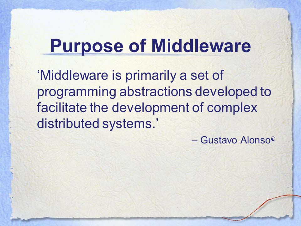Purpose of Middleware  'Middleware is primarily a set of programming abstractions developed to facilitate the development of complex distributed systems.' – Gustavo Alonso 