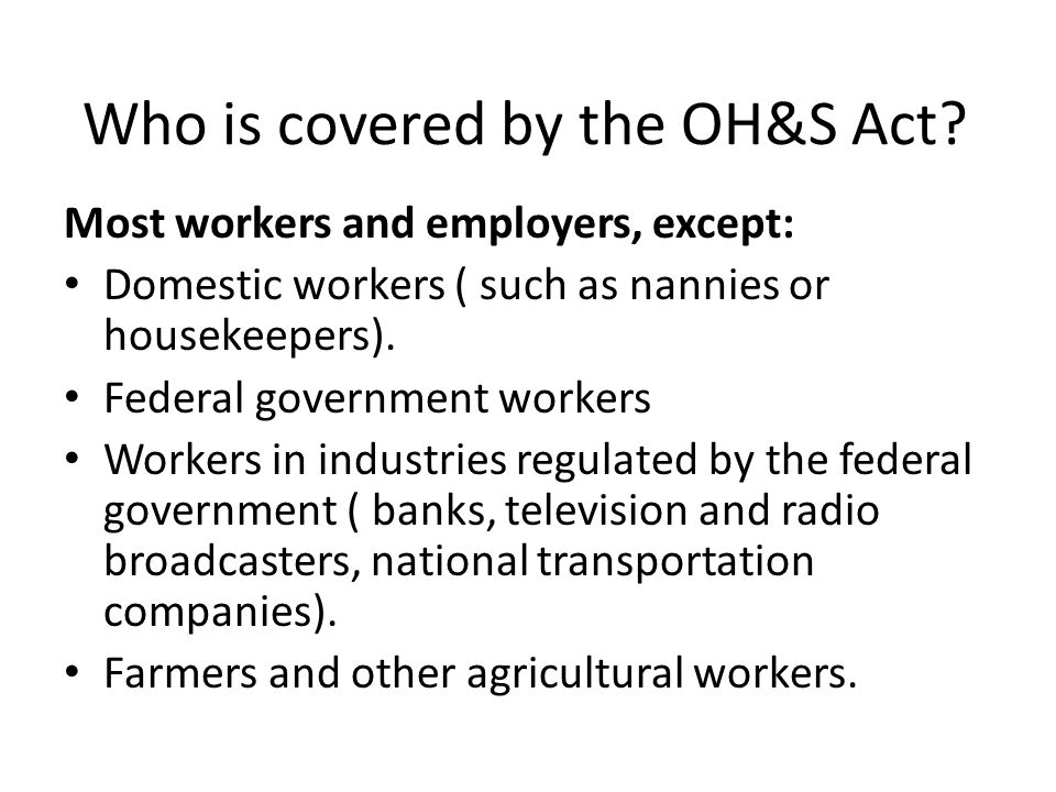 Who is covered by the OH&S Act? Most workers and employers, except: Domestic workers ( such as nannies or housekeepers). Federal government workers Wo