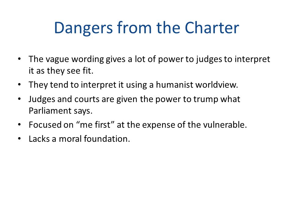 Dangers from the Charter The vague wording gives a lot of power to judges to interpret it as they see fit. They tend to interpret it using a humanist