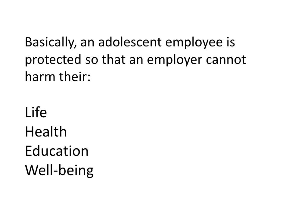 Basically, an adolescent employee is protected so that an employer cannot harm their: Life Health Education Well-being
