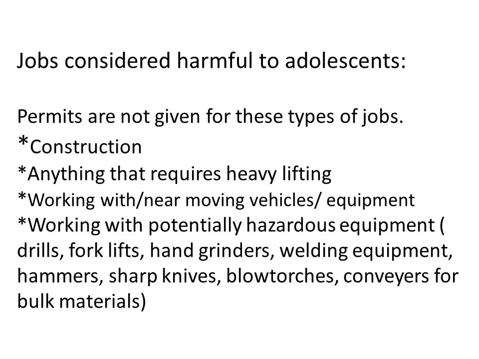 Jobs considered harmful to adolescents: Permits are not given for these types of jobs. * Construction *Anything that requires heavy lifting * Working