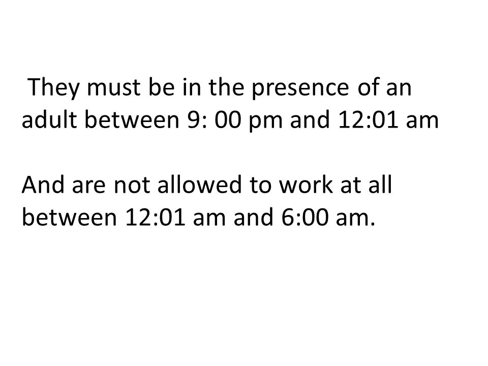 They must be in the presence of an adult between 9: 00 pm and 12:01 am And are not allowed to work at all between 12:01 am and 6:00 am.