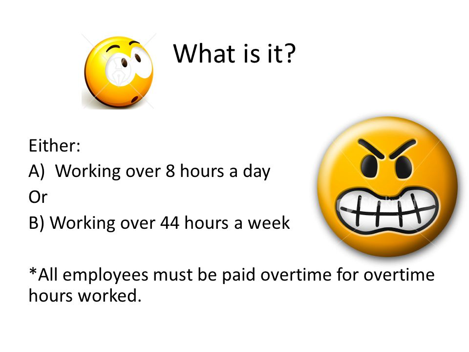 What is it? Either: A)Working over 8 hours a day Or B) Working over 44 hours a week *All employees must be paid overtime for overtime hours worked.