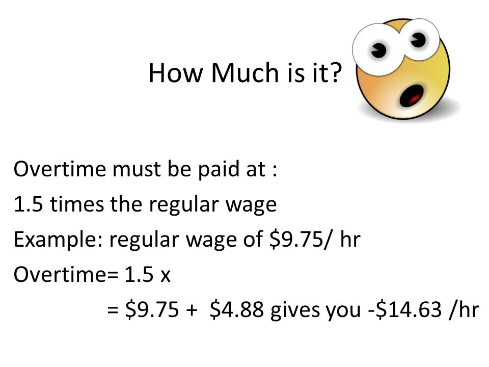 How Much is it? Overtime must be paid at : 1.5 times the regular wage Example: regular wage of $9.75/ hr Overtime= 1.5 x = $9.75 + $4.88 gives you -$1