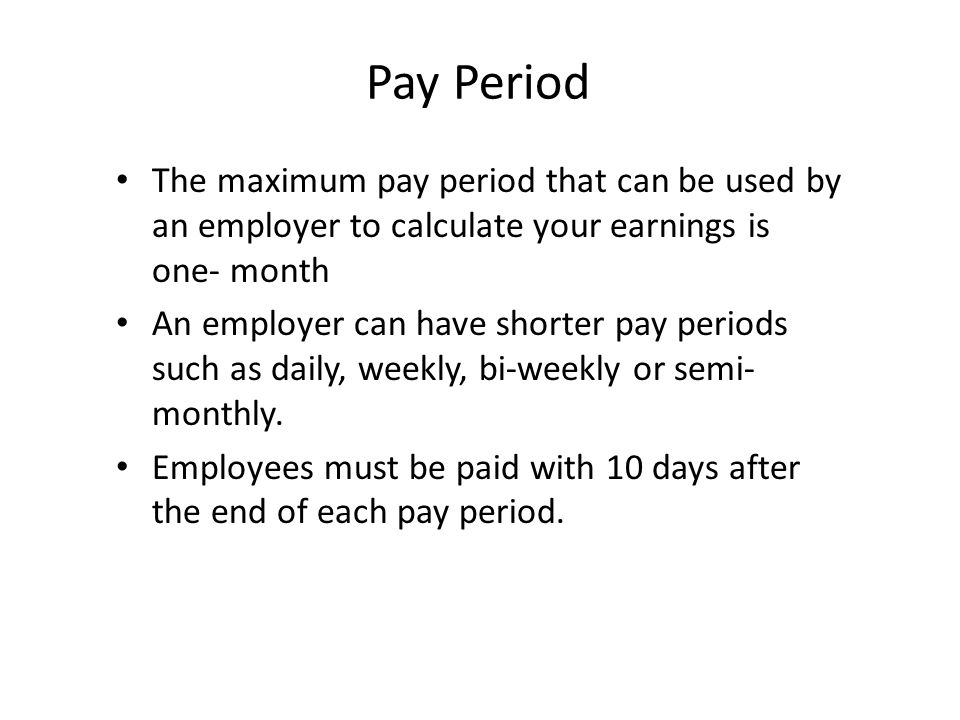Pay Period The maximum pay period that can be used by an employer to calculate your earnings is one- month An employer can have shorter pay periods su