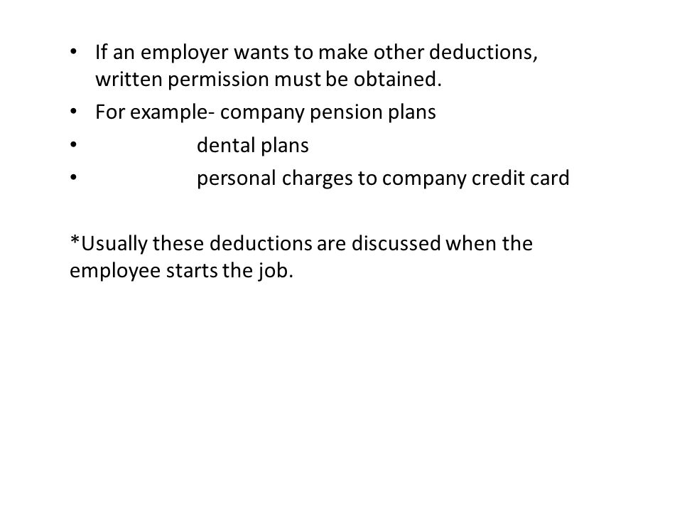 If an employer wants to make other deductions, written permission must be obtained. For example- company pension plans dental plans personal charges t