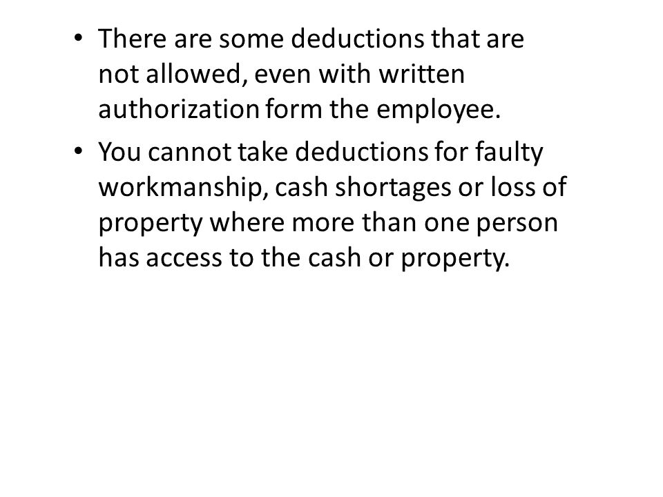 There are some deductions that are not allowed, even with written authorization form the employee. You cannot take deductions for faulty workmanship,