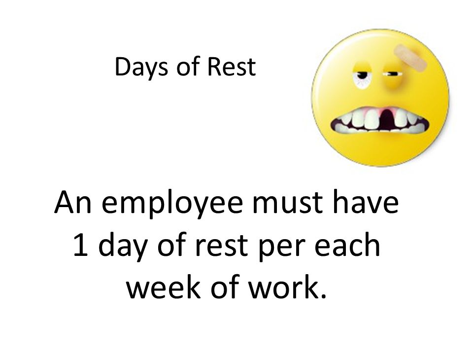 Days of Rest An employee must have 1 day of rest per each week of work.