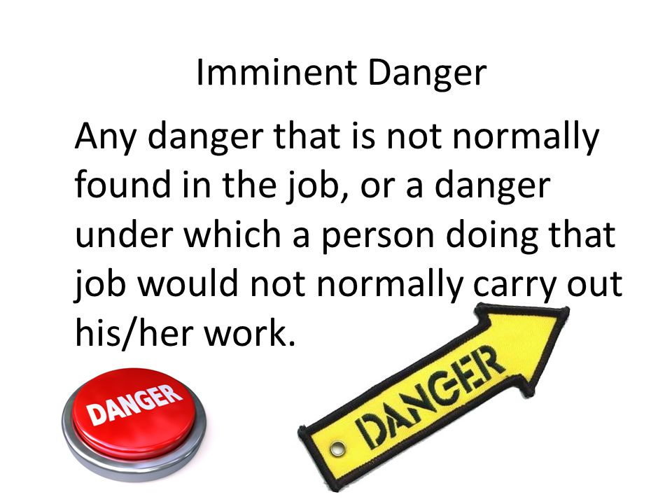 Imminent Danger Any danger that is not normally found in the job, or a danger under which a person doing that job would not normally carry out his/her