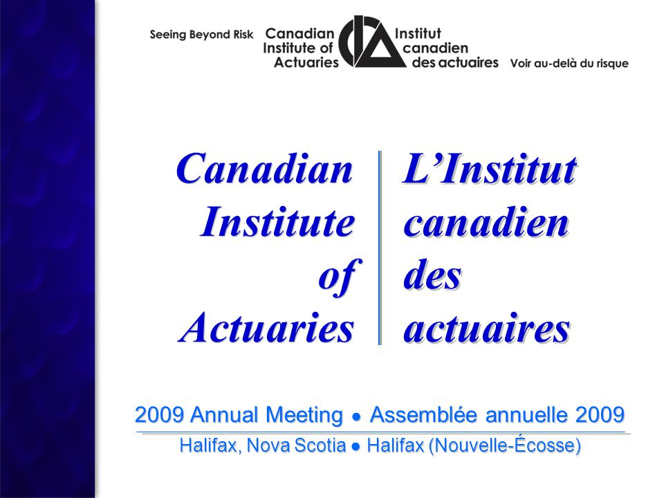 2009 Annual Meeting ● Assemblée annuelle 2009 Halifax, Nova Scotia ● Halifax (Nouvelle-Écosse) 2009 Annual Meeting ● Assemblée annuelle 2009 Halifax, Nova Scotia ● Halifax (Nouvelle-Écosse) Canadian Institute of Actuaries Canadian Institute of Actuaries L'Institut canadien des actuaires L'Institut canadien des actuaires