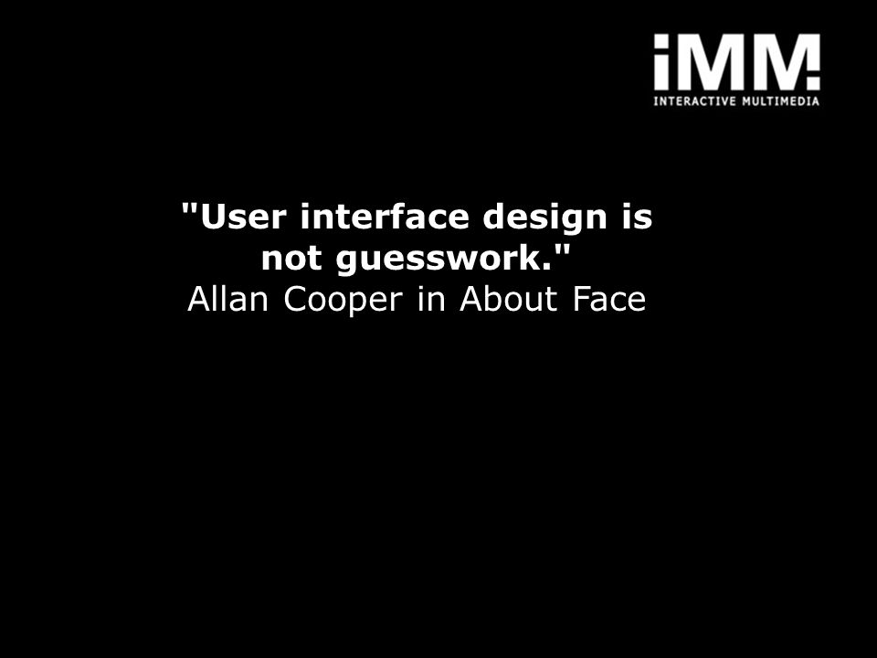 User interface design is not guesswork. Allan Cooper in About Face