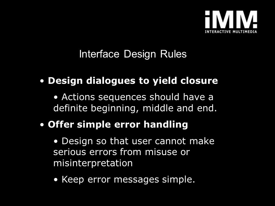Interface Design Rules Design dialogues to yield closure Actions sequences should have a definite beginning, middle and end. Offer simple error handli