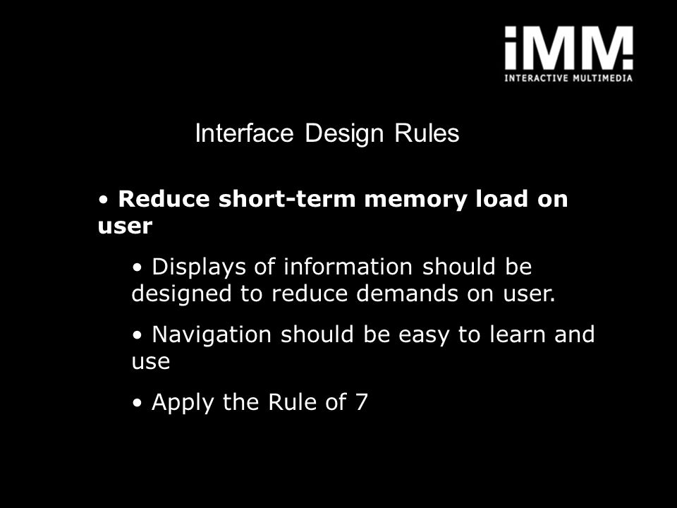 Interface Design Rules Reduce short-term memory load on user Displays of information should be designed to reduce demands on user. Navigation should b
