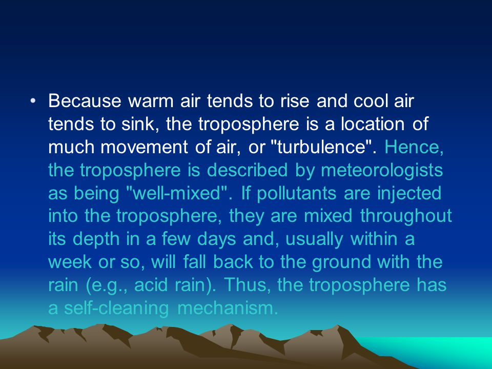 Because warm air tends to rise and cool air tends to sink, the troposphere is a location of much movement of air, or turbulence .