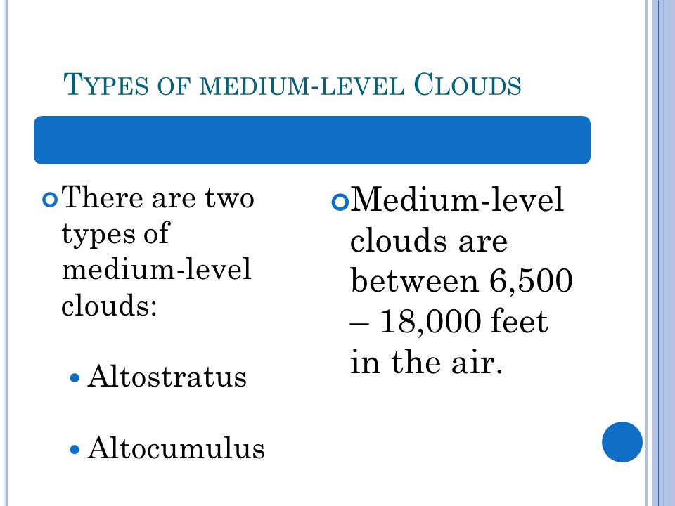 T YPES OF MEDIUM - LEVEL C LOUDS There are two types of medium-level clouds: Altostratus Altocumulus Medium-level clouds are between 6,500 – 18,000 feet in the air.