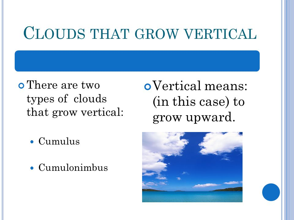 C LOUDS THAT GROW VERTICAL There are two types of clouds that grow vertical: Cumulus Cumulonimbus Vertical means: (in this case) to grow upward.