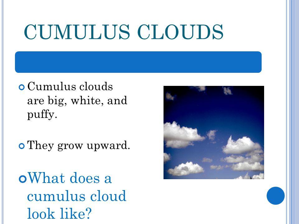 CUMULUS CLOUDS Cumulus clouds are big, white, and puffy.