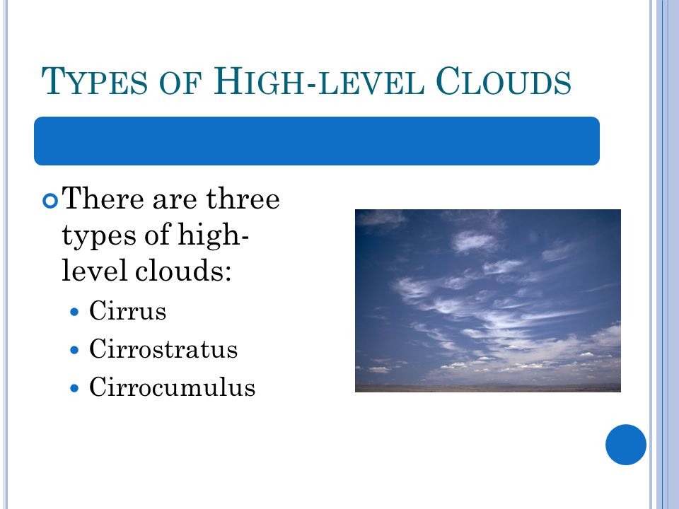 T YPES OF H IGH - LEVEL C LOUDS There are three types of high- level clouds: Cirrus Cirrostratus Cirrocumulus