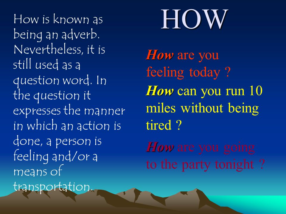HOW How is known as being an adverb. Nevertheless, it is still used as a question word.