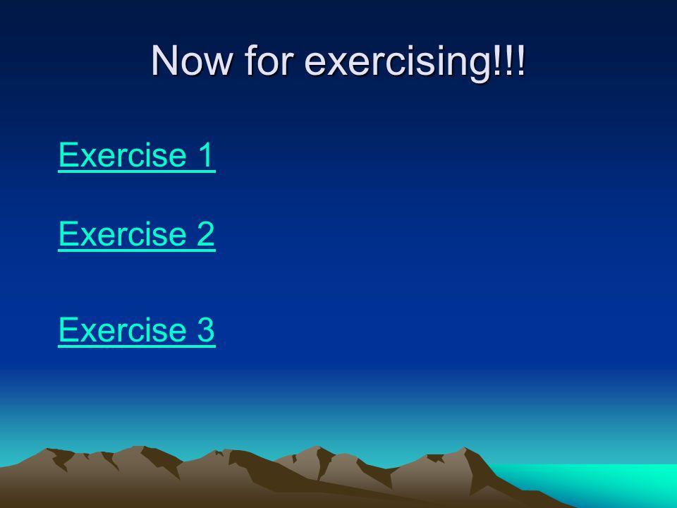 Now for exercising!!! Exercise 1 Exercise 2 Exercise 3